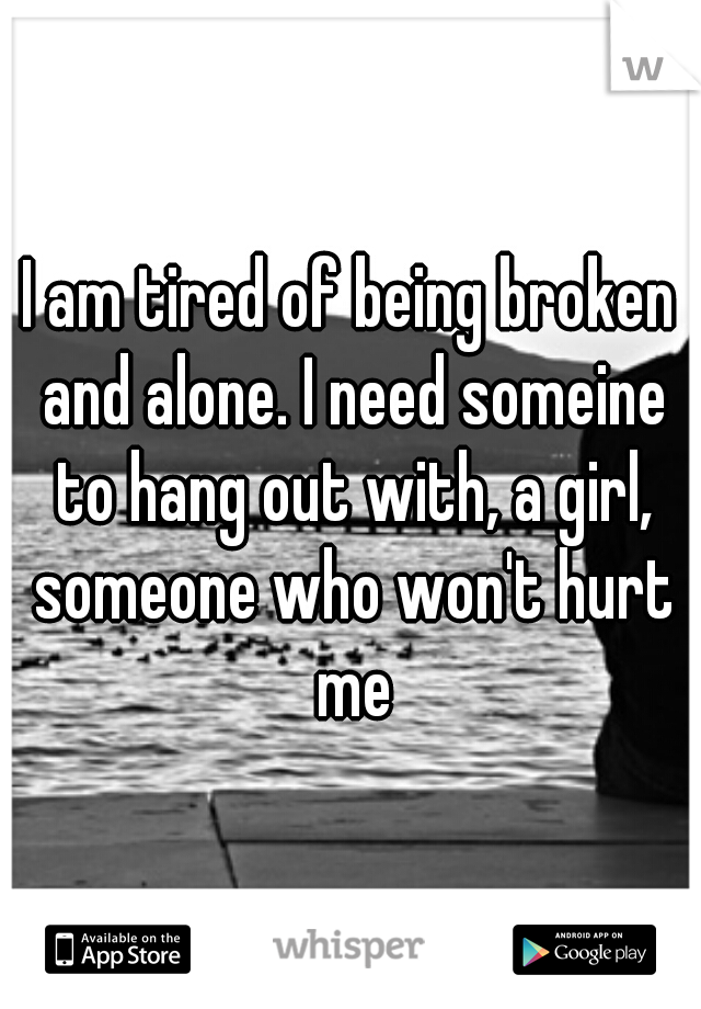 I am tired of being broken and alone. I need someine to hang out with, a girl, someone who won't hurt me