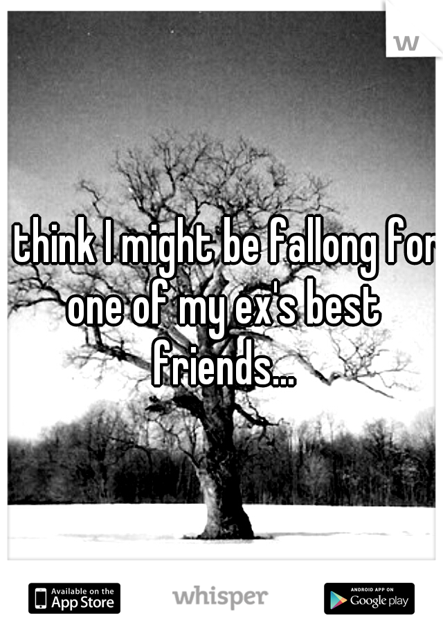 I think I might be fallong for one of my ex's best friends...