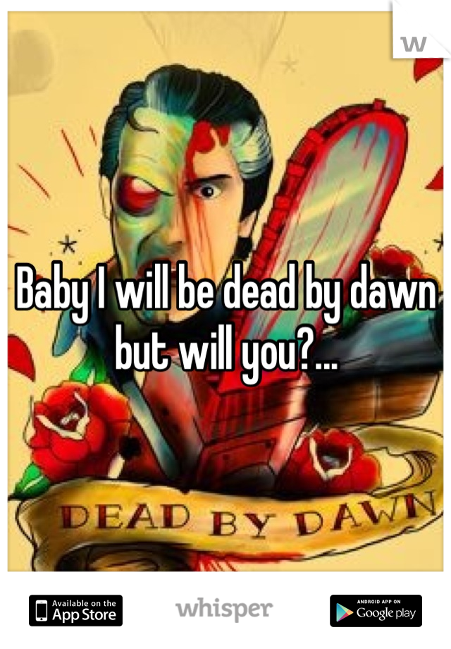Baby I will be dead by dawn but will you?...
