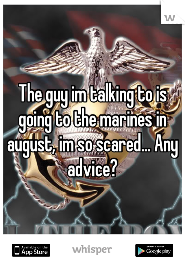 The guy im talking to is going to the marines in august, im so scared... Any advice?