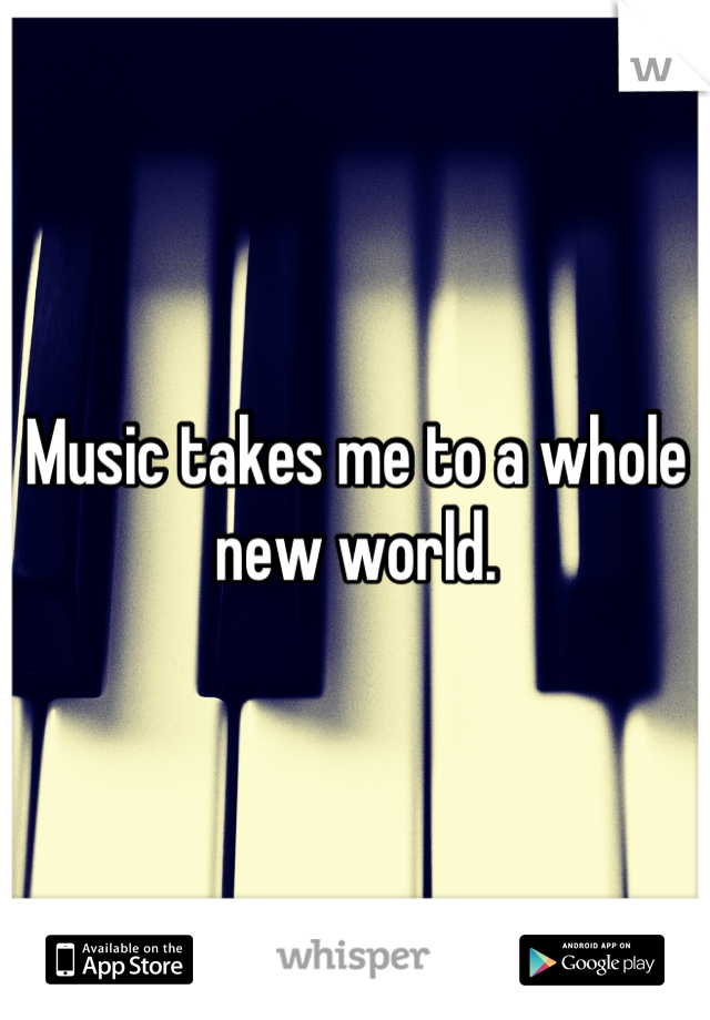 Music takes me to a whole new world.