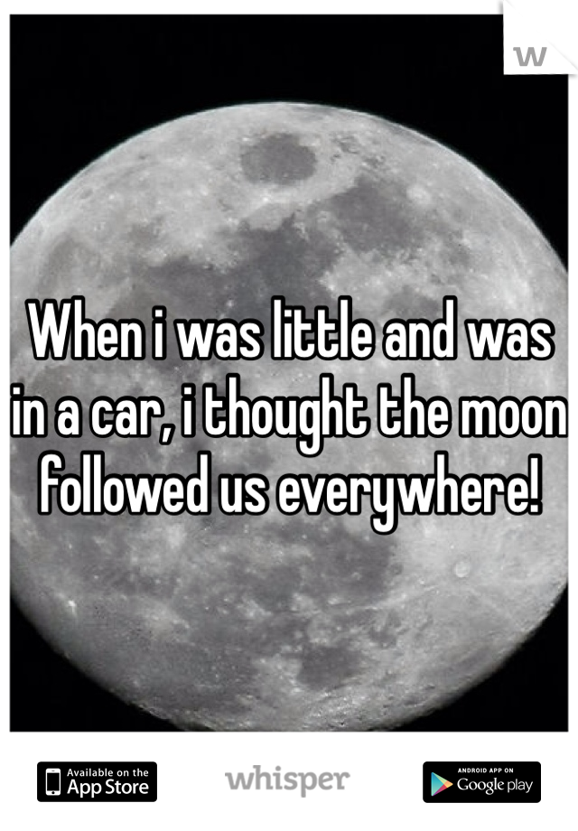 When i was little and was in a car, i thought the moon followed us everywhere!
