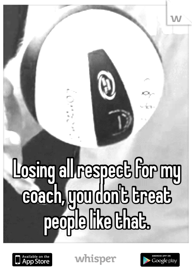 Losing all respect for my coach, you don't treat people like that.