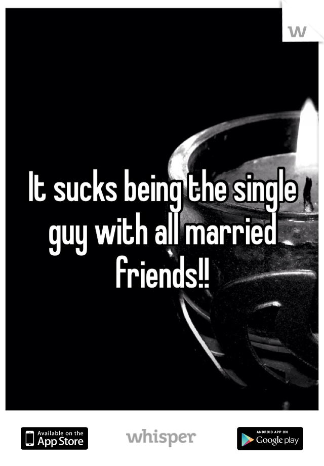 It sucks being the single guy with all married friends!!