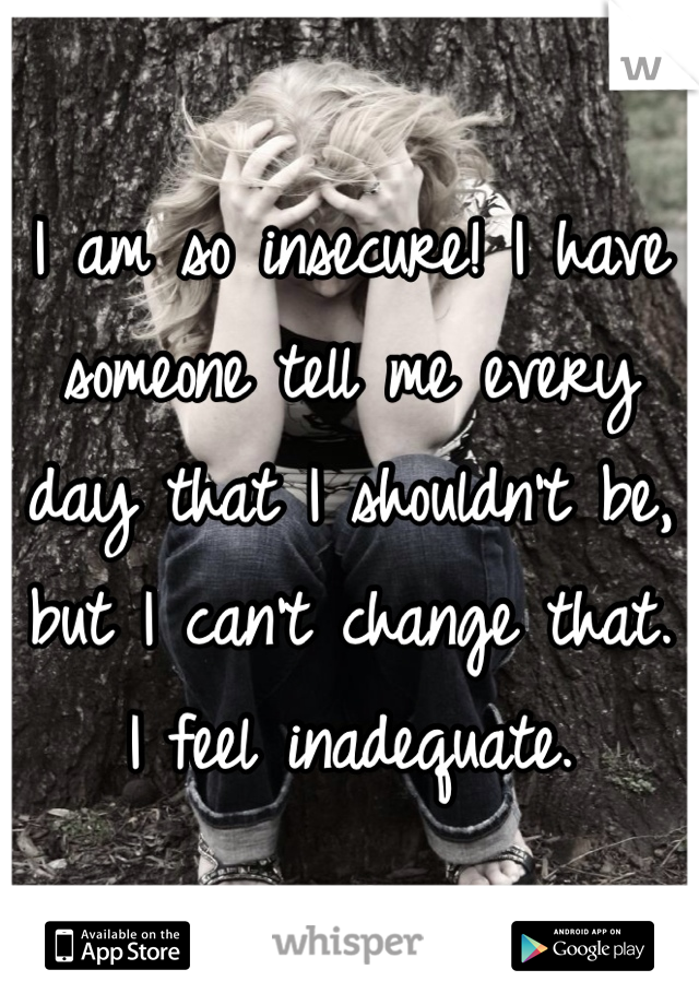 I am so insecure! I have someone tell me every day that I shouldn't be, but I can't change that. I feel inadequate.
