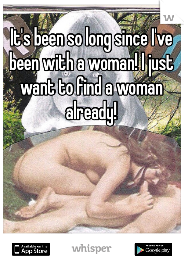 It's been so long since I've been with a woman! I just want to find a woman already!