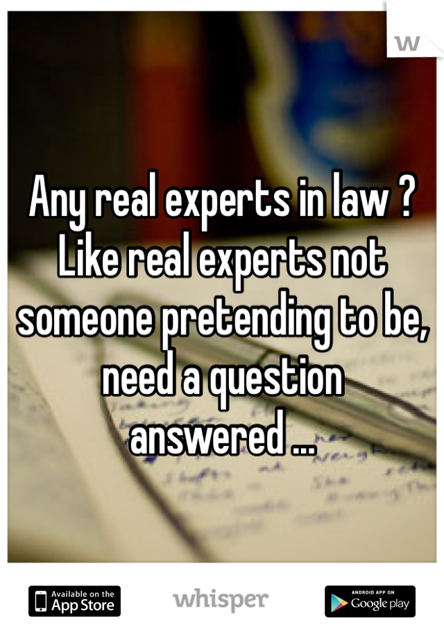 Any real experts in law ? Like real experts not someone pretending to be, need a question answered ...