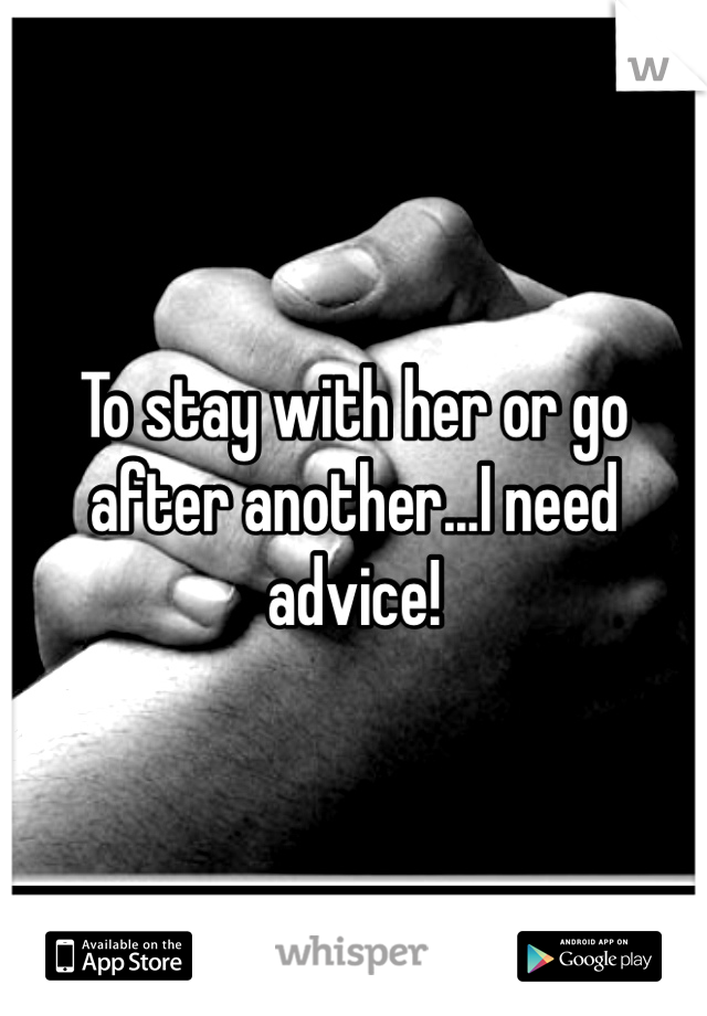 To stay with her or go after another...I need advice!