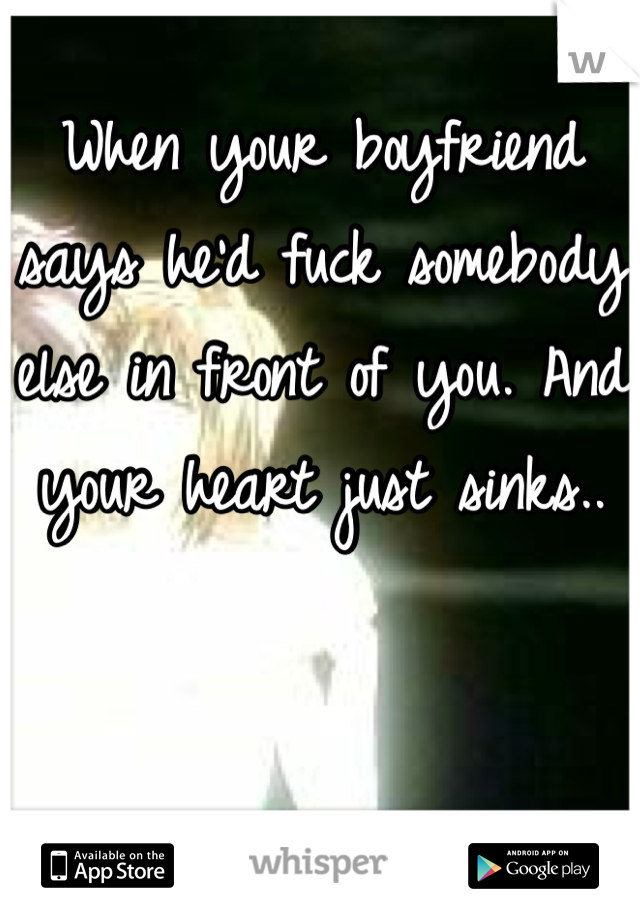 When your boyfriend says he'd fuck somebody else in front of you. And your heart just sinks..