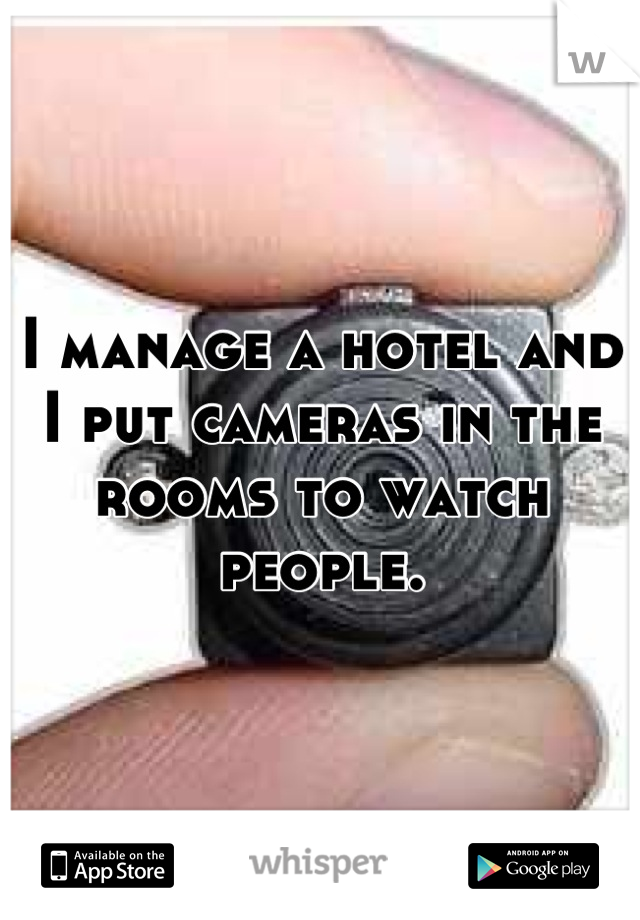 I manage a hotel and I put cameras in the rooms to watch people.