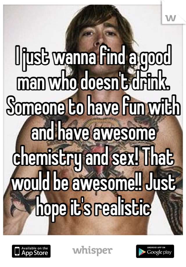 I just wanna find a good man who doesn't drink. Someone to have fun with and have awesome chemistry and sex! That would be awesome!! Just hope it's realistic