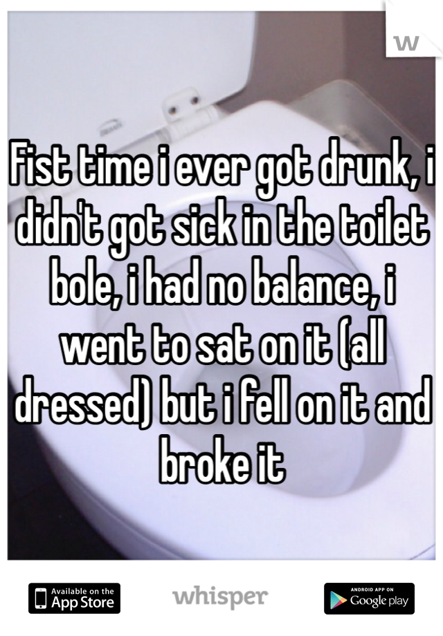 Fist time i ever got drunk, i didn't got sick in the toilet bole, i had no balance, i went to sat on it (all dressed) but i fell on it and broke it