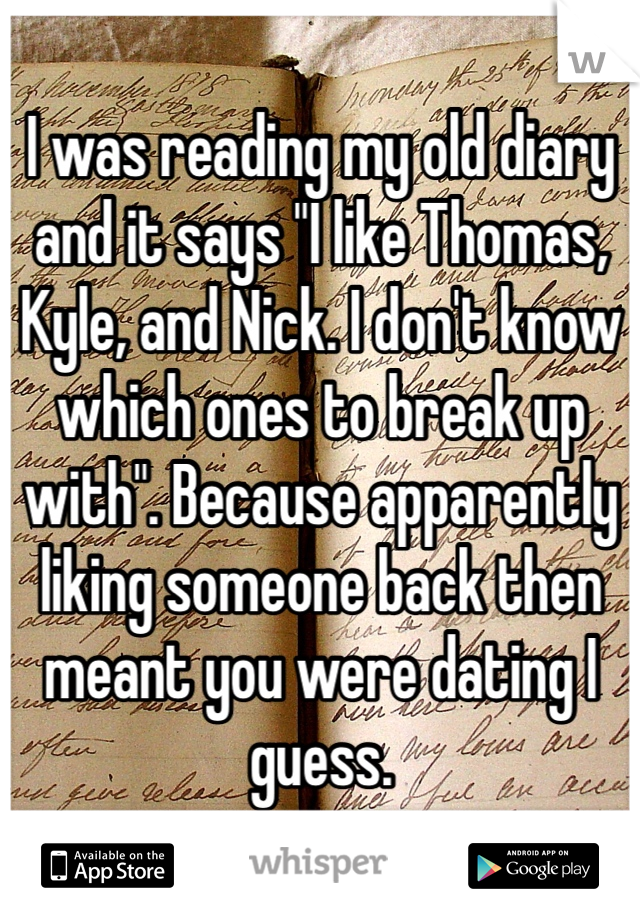 "I was reading my old diary and it says ""I like Thomas, Kyle, and Nick. I don't know which ones to break up with"". Because apparently liking someone back then meant you were dating I guess."