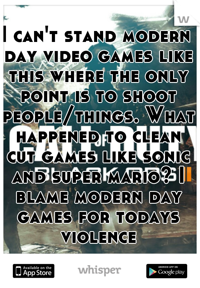 I can't stand modern day video games like this where the only point is to shoot people/things. What happened to clean cut games like sonic and super mario? I blame modern day games for todays violence