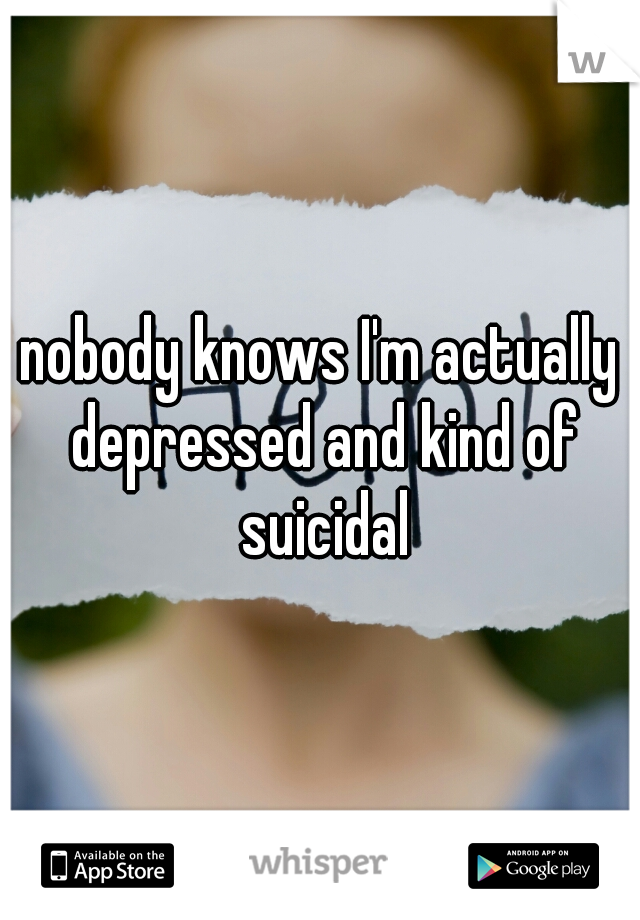 nobody knows I'm actually depressed and kind of suicidal