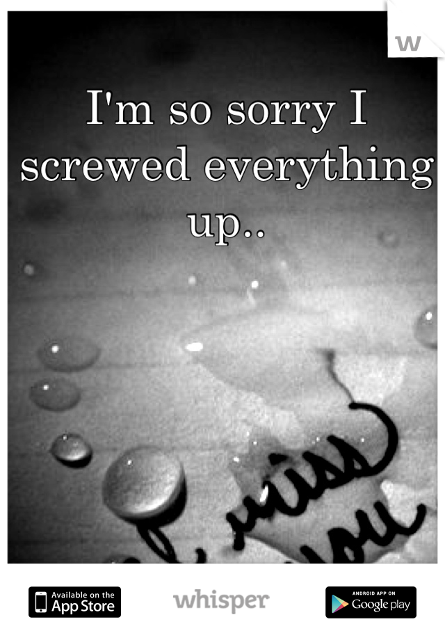 I'm so sorry I screwed everything up..