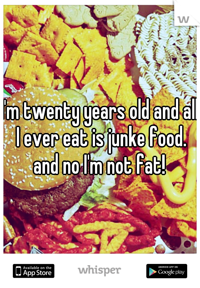 I'm twenty years old and all I ever eat is junke food. and no I'm not fat!