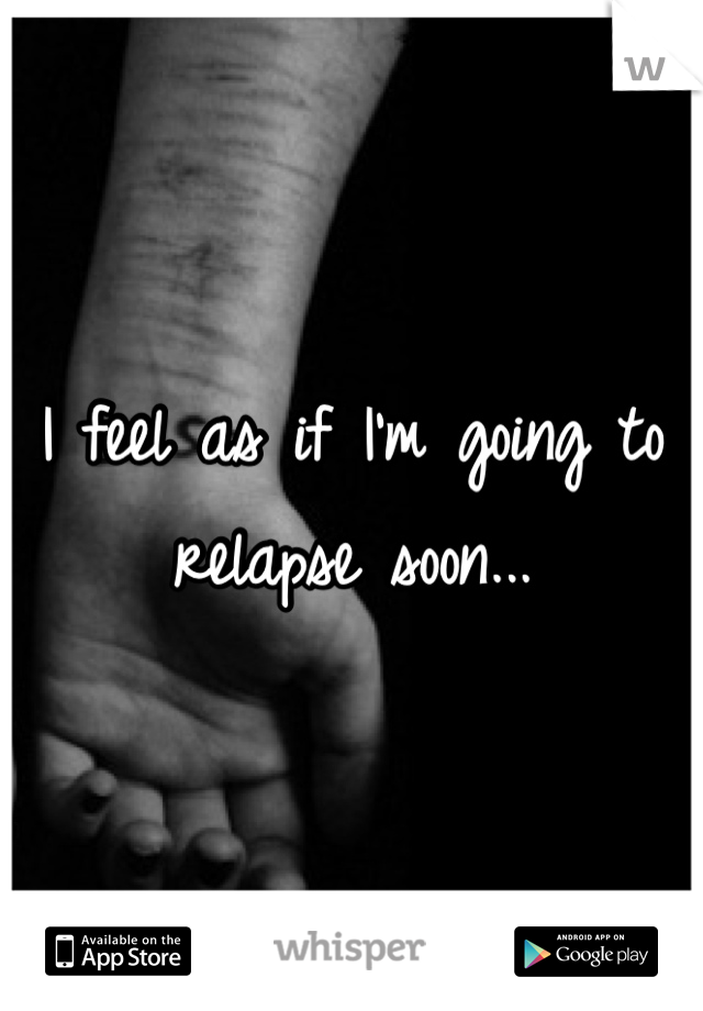 I feel as if I'm going to relapse soon...