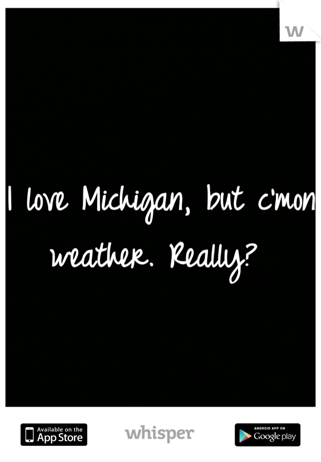 I love Michigan, but c'mon weather. Really?