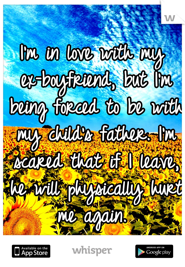 I'm in love with my ex-boyfriend, but I'm being forced to be with my child's father. I'm scared that if I leave, he will physically hurt me again.