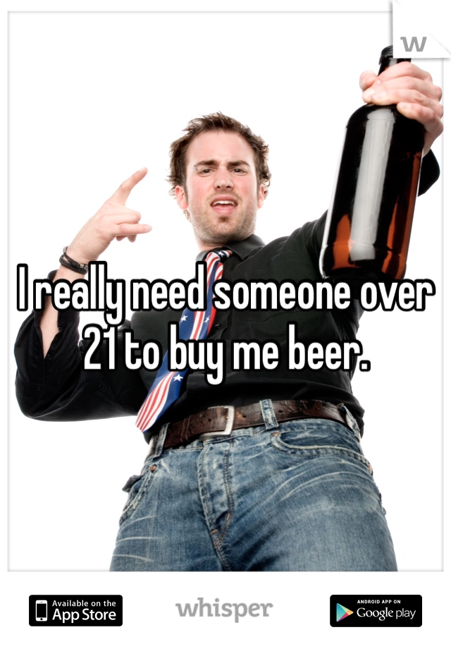 I really need someone over 21 to buy me beer.