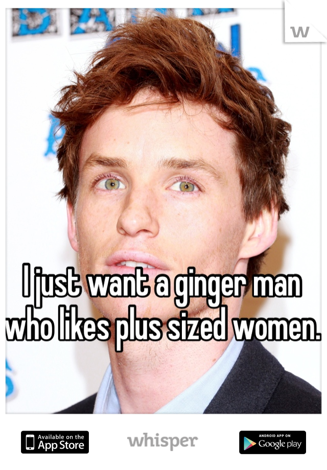 I just want a ginger man who likes plus sized women.