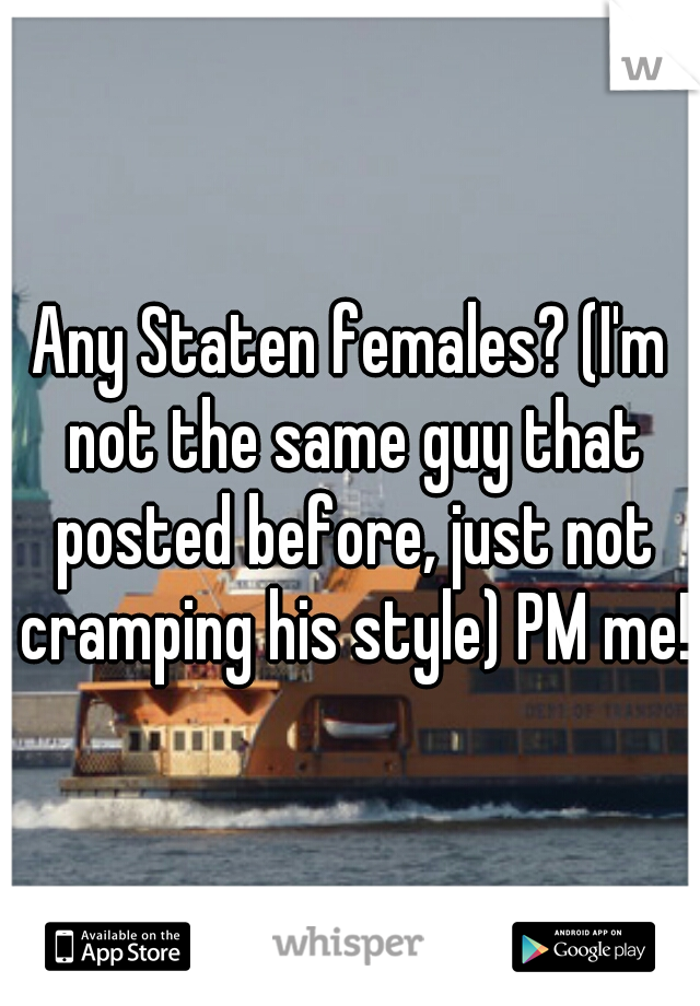 Any Staten females? (I'm not the same guy that posted before, just not cramping his style) PM me!