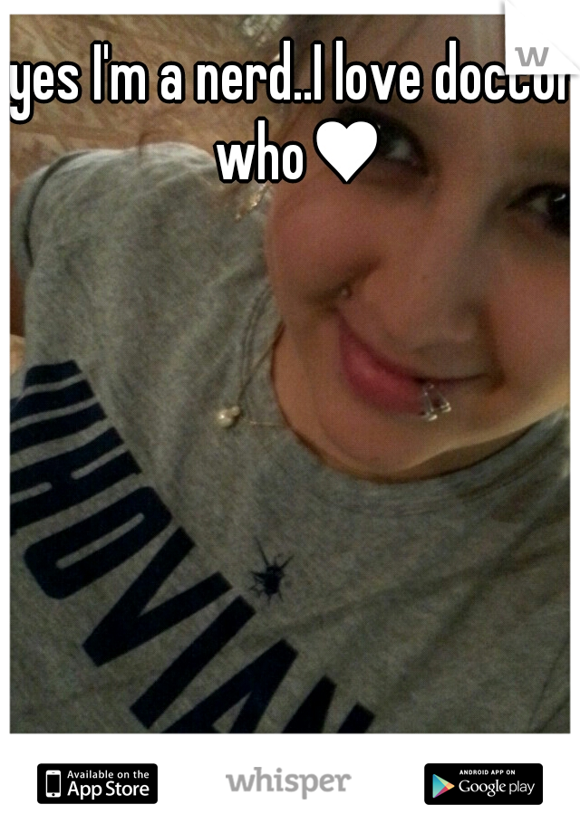yes I'm a nerd..I love doctor who♥