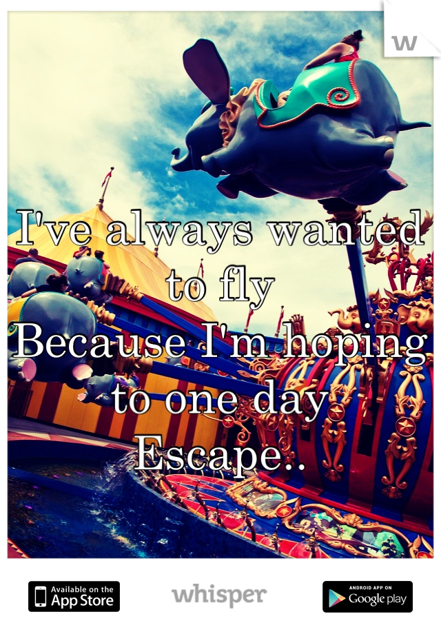 I've always wanted to fly Because I'm hoping to one day Escape..