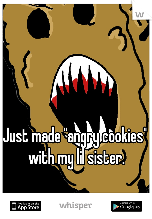"""Just made """"angry cookies"""" with my lil sister."""