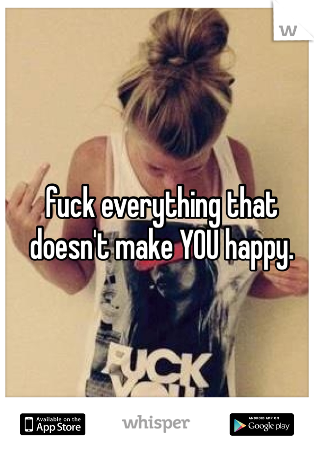 fuck everything that doesn't make YOU happy.