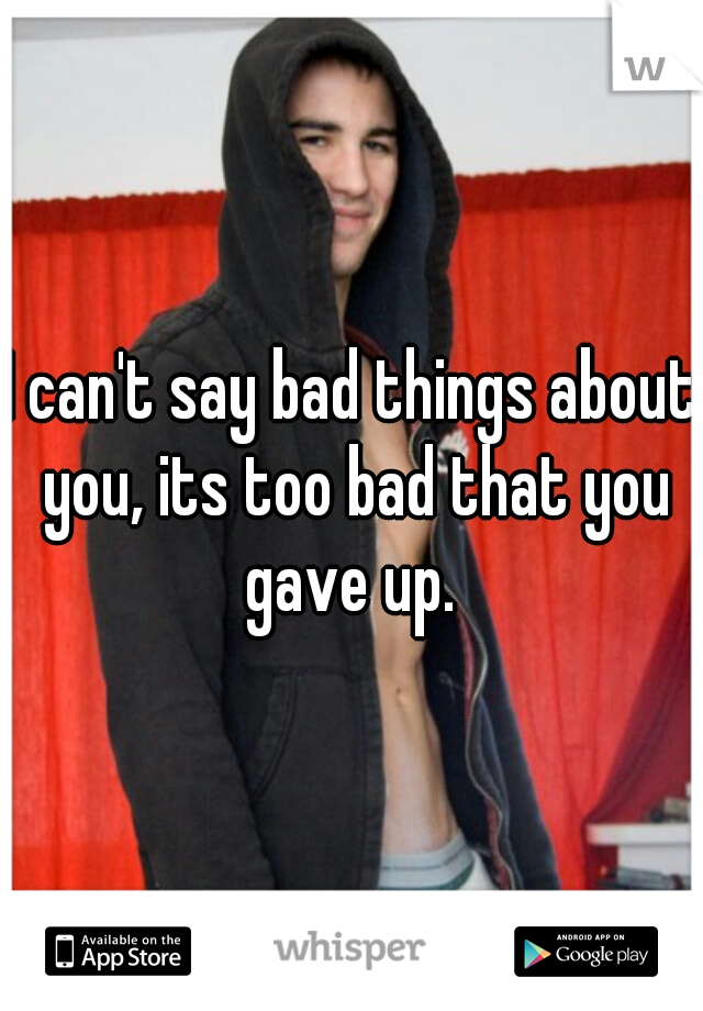 I can't say bad things about you, its too bad that you gave up.