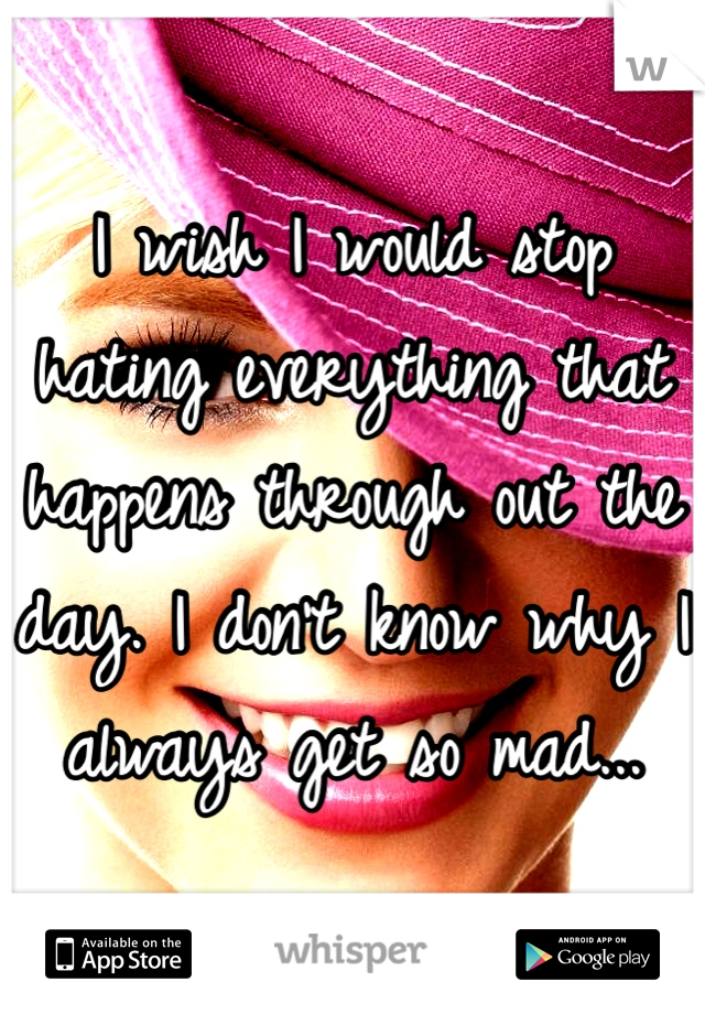 I wish I would stop hating everything that happens through out the day. I don't know why I always get so mad...