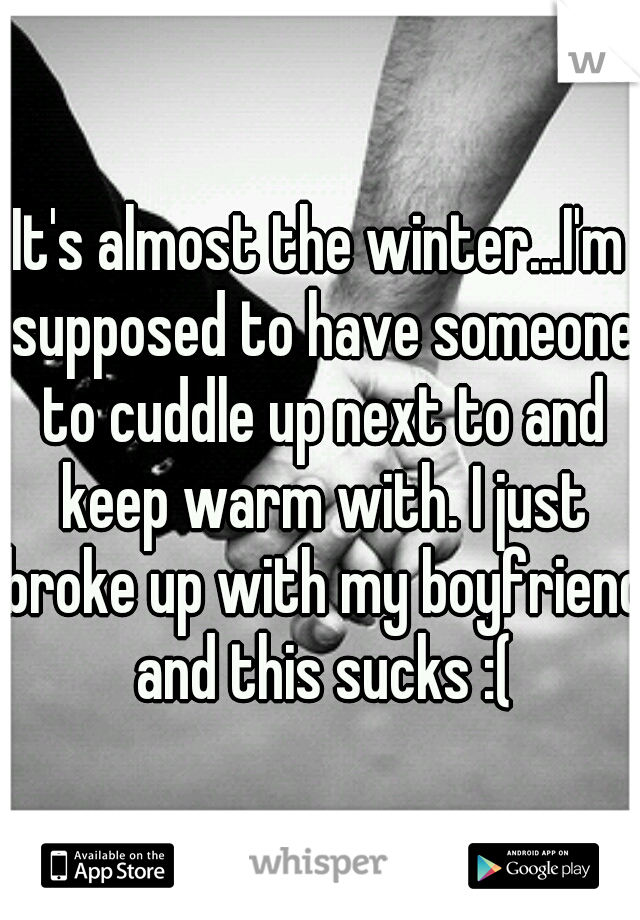 It's almost the winter...I'm supposed to have someone to cuddle up next to and keep warm with. I just broke up with my boyfriend and this sucks :(