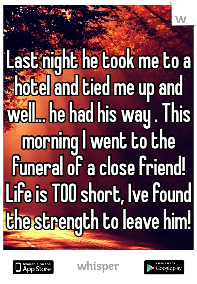 Last night he took me to a hotel and tied me up and well... he had his way . This morning I went to the funeral of a close friend! Life is TOO short, Ive found the strength to leave him!