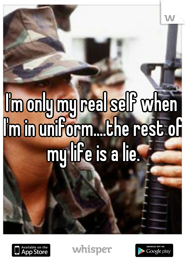 I'm only my real self when I'm in uniform....the rest of my life is a lie.