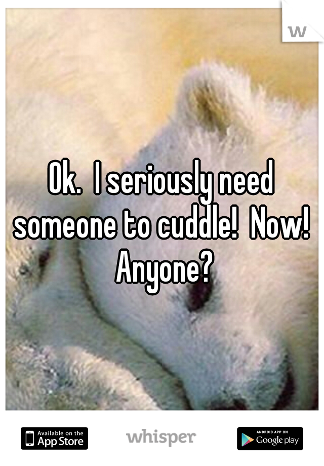 Ok.  I seriously need someone to cuddle!  Now!  Anyone?