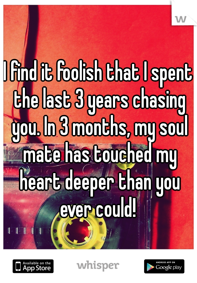 I find it foolish that I spent the last 3 years chasing you. In 3 months, my soul mate has touched my heart deeper than you ever could!