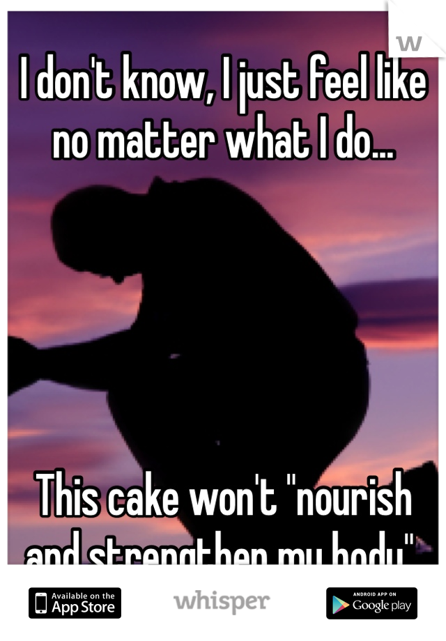 """I don't know, I just feel like no matter what I do...      This cake won't """"nourish and strengthen my body""""."""