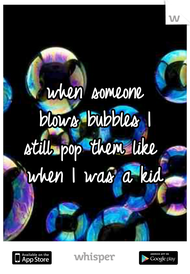 when someone blows bubbles I still pop them like  when I was a kid