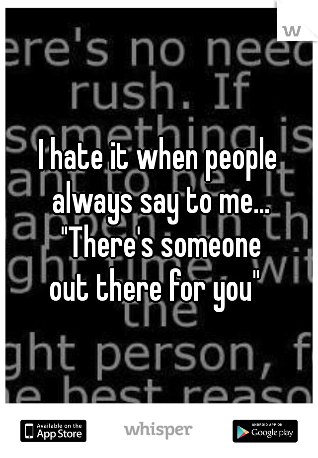 """I hate it when people always say to me... """"There's someone out there for you"""""""