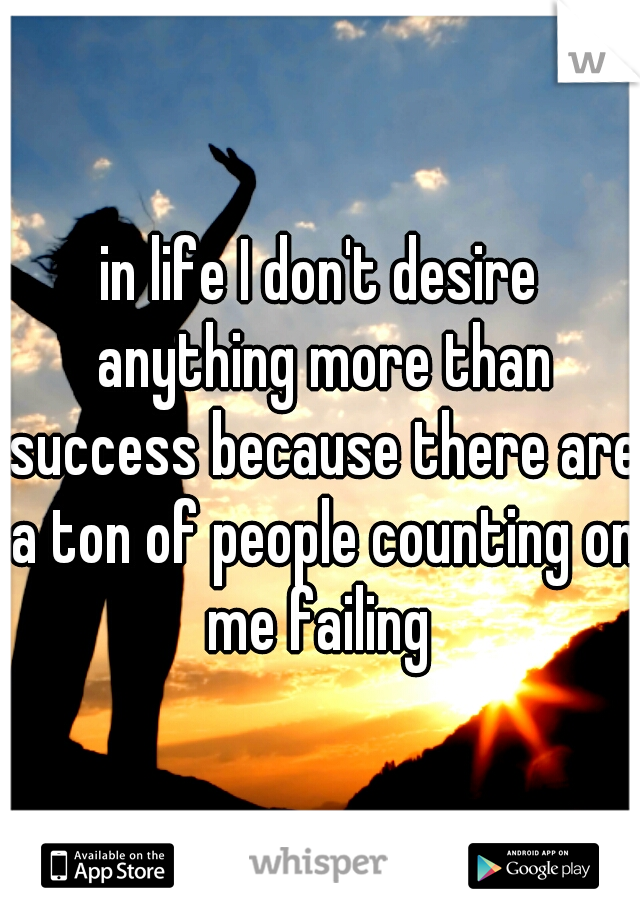 in life I don't desire anything more than success because there are a ton of people counting on me failing