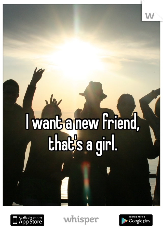 I want a new friend, that's a girl.