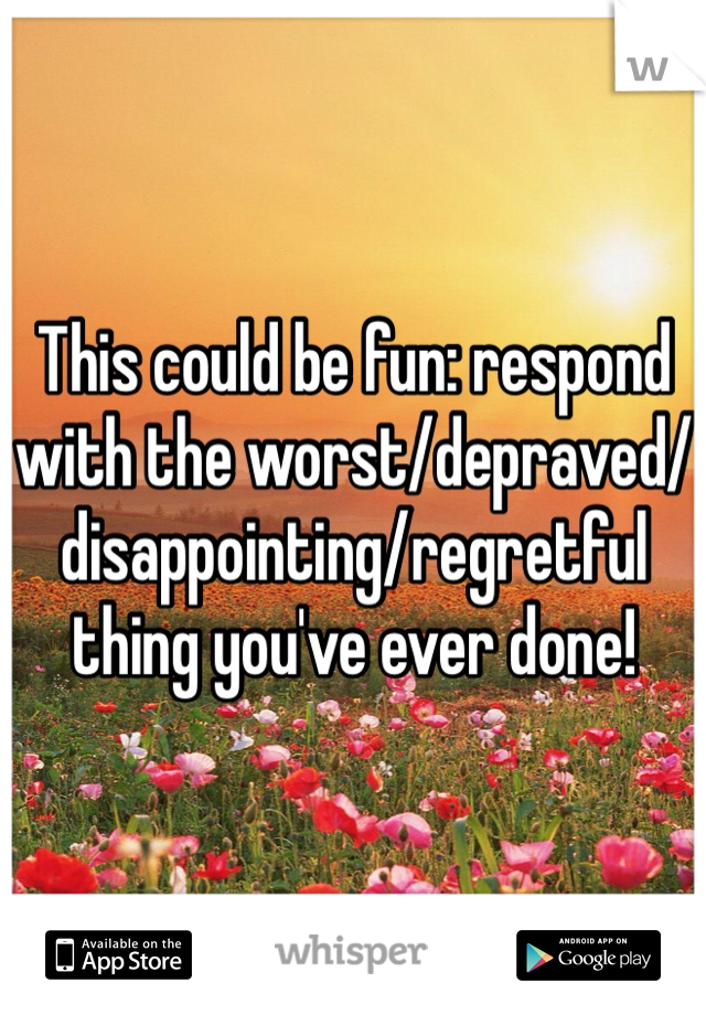 This could be fun: respond with the worst/depraved/disappointing/regretful thing you've ever done!