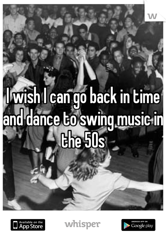 I wish I can go back in time and dance to swing music in the 50s