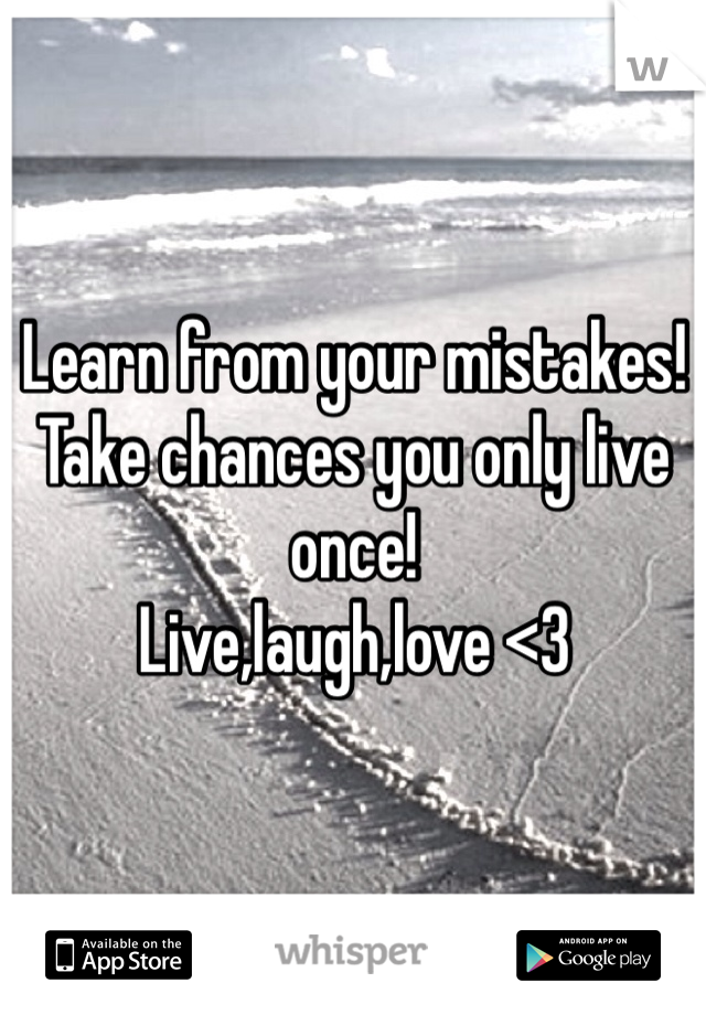 Learn from your mistakes! Take chances you only live once!  Live,laugh,love <3