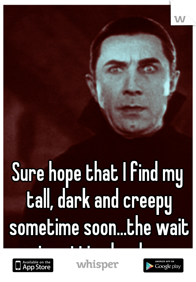 Sure hope that I find my tall, dark and creepy sometime soon...the wait is getting lonely...