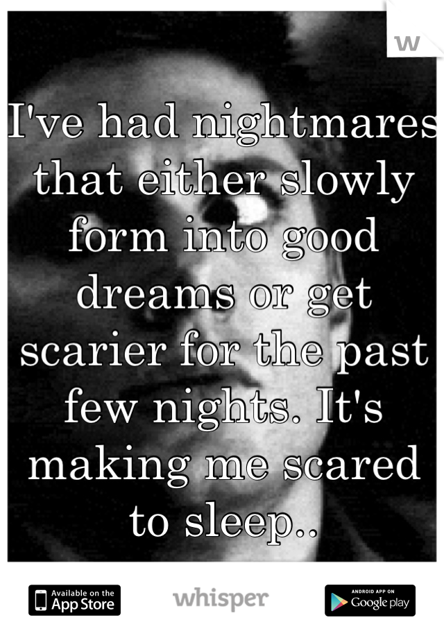 I've had nightmares that either slowly form into good dreams or get scarier for the past few nights. It's making me scared to sleep..
