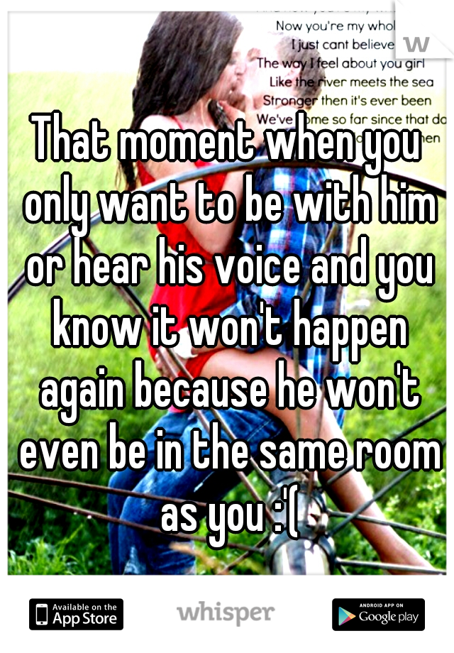 That moment when you only want to be with him or hear his voice and you know it won't happen again because he won't even be in the same room as you :'(