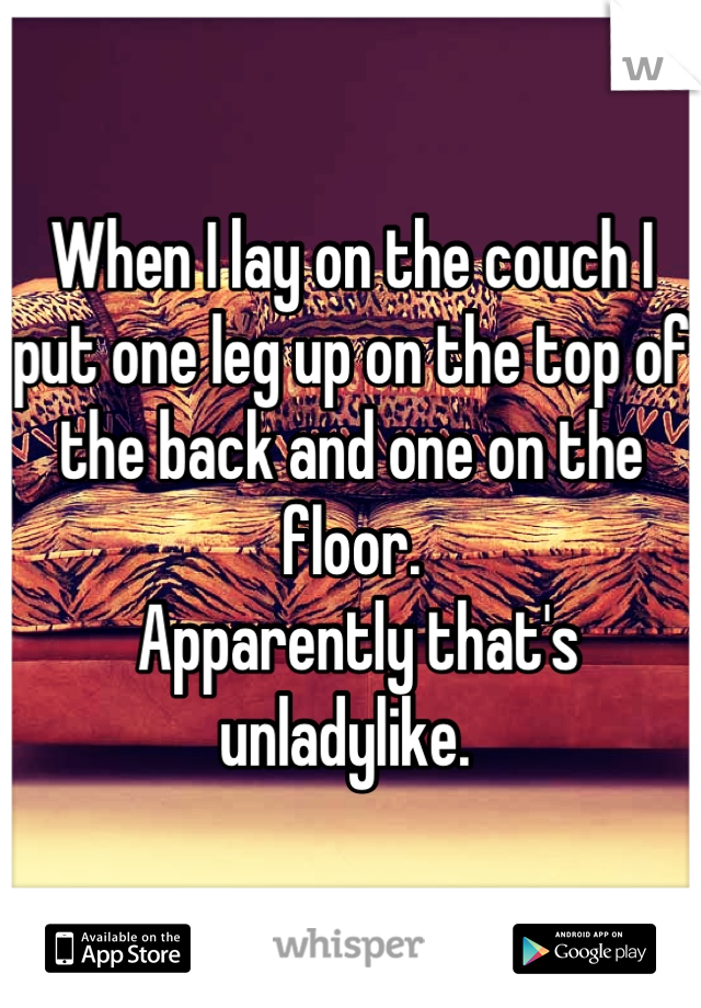 When I lay on the couch I put one leg up on the top of the back and one on the floor.  Apparently that's unladylike.